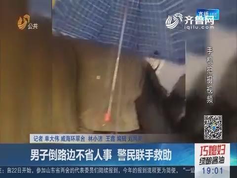 威海:男子倒路边不省人事 警民联手救助