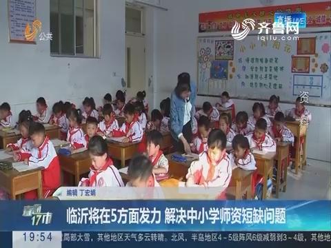 【直通17市】临沂将在5方面发力 解决中小学师资短缺问题