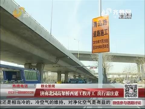【群众新闻】济南北园高架桥西延工程开工 出行需注意