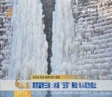 """莱芜雪野三峡:冰瀑""""玉带""""舞动 令人叹为观止"""