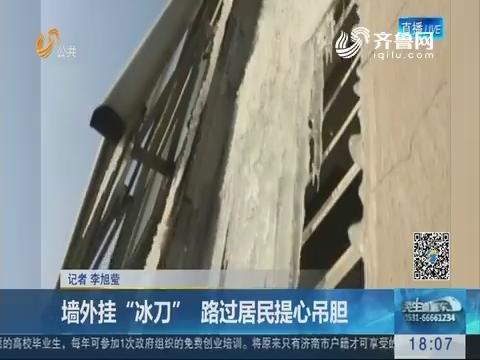 """济南:墙外挂""""冰刀"""" 路过居民提心吊胆"""