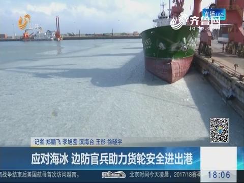潍坊:应对海冰 边防官兵助力货轮安全进出港