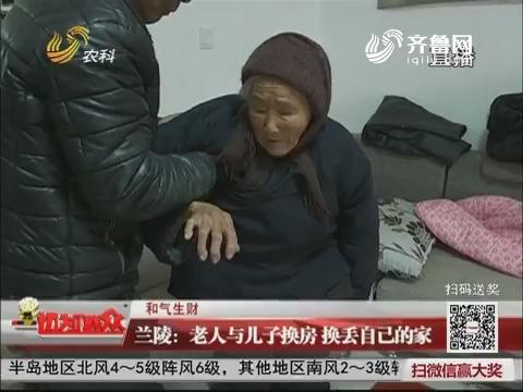 【和气生财】兰陵:老人与儿子换房 换丢自己的家