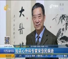 【新闻榜中榜】知名心外科专家宋惠民病逝