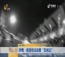 """【闪电新闻排行榜】济南:夜查非法运营""""黑老鼠"""""""