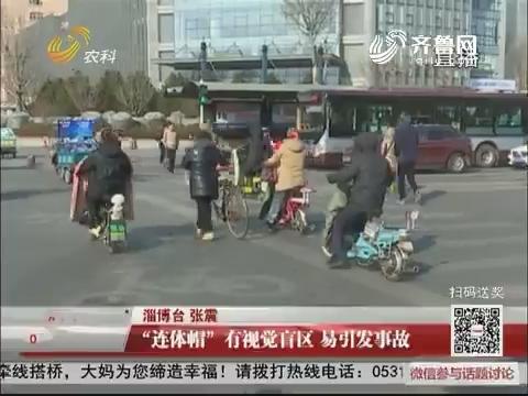 """淄博:""""连体帽""""有视觉盲区 易引发事故"""