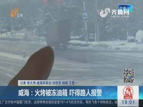 威海:火烤被冻油箱 吓得路人报警