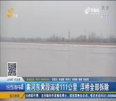 【新闻榜中榜】黄河东营段淌凌111公里 浮桥全部拆除