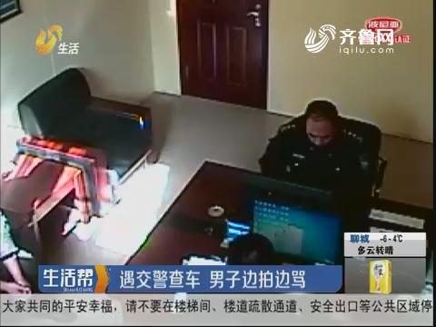 潍坊:遇交警查车 男子边拍边骂