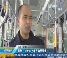 【温暖的力量】济南:紧急!公交车上老人突然晕倒