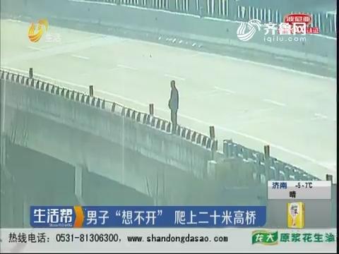 """临沂:男子""""想不开""""爬上二十米高桥"""