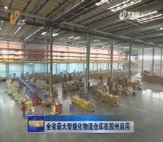 山东省最大智能化物流仓库在胶州启用