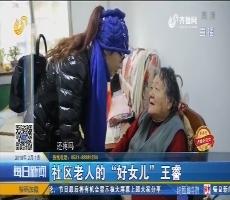 """【齐鲁好儿女 】济南:社区老人的""""好女儿""""王睿"""