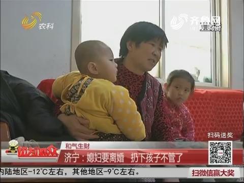 【和气生财】济宁:媳妇要离婚 扔下孩子不管了