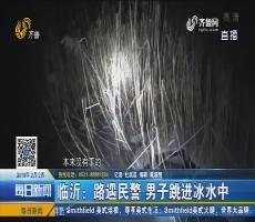 临沂:路遇民警 男子跳进冰水中