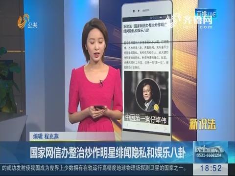 新说法:国家网信办整治炒作明星绯闻隐私和娱乐八卦