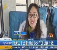 【新春走基层】时速三十公里 绿皮小火车开过四十载