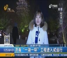 """4G直播:济南""""一湖一环""""工程进入试运行"""