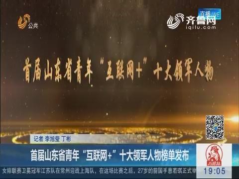 """首届山东省青年""""互联网+""""十大领军人物榜单发布"""