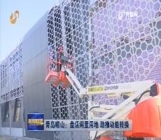 青岛崂山:盘活闲置用地 助推动能转换
