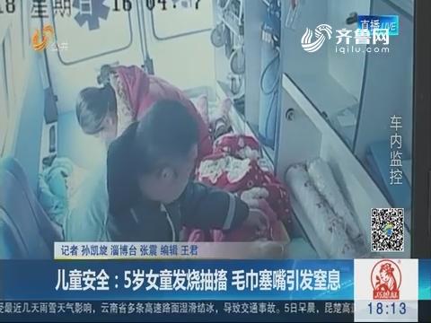 【淄博】儿童安全:5岁女童发烧抽搐 毛巾塞嘴引发窒息