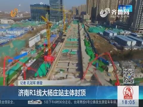 济南R1线大杨庄站主体封顶