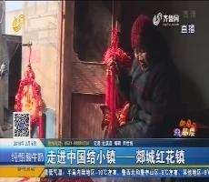 【新春走基层】走进中国结小镇——郯城红花镇