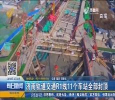 济南轨道交通R1线11个车站全部封顶