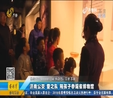 """温暖的力量:济南公交""""爱之队""""陪孩子参观省博物馆"""