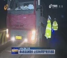 【权威发布】春运客流高峰期间 山东异地用警严查货车超载