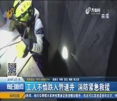 泰安:工人不慎跌入管道井 消防紧急救援