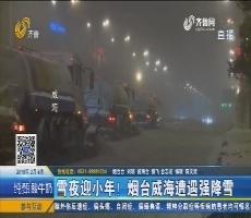 【新闻榜中榜】雪夜迎小年!烟台威海遭遇强降雪