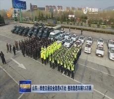 山东:排查交通安全隐患4万处 整改隐患车辆7.5万辆