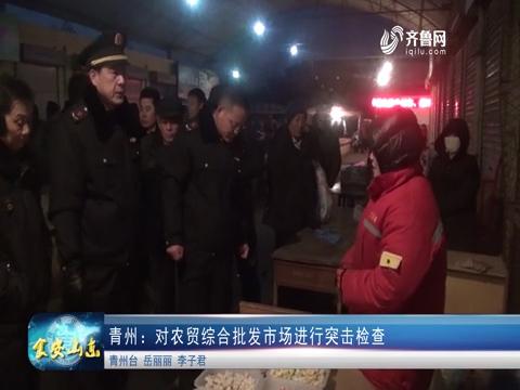 青州:对农贸综合批发市场进行突击检查