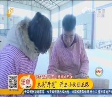 """【小家大事】宁津:木头""""开花""""开启小伙创业路"""