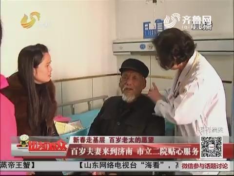 【新春走基层 百岁老太的愿望】百岁夫妻来到济南 市立二院贴心服务