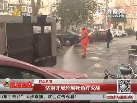 【群众新闻】济南开展垃圾死角歼灭战