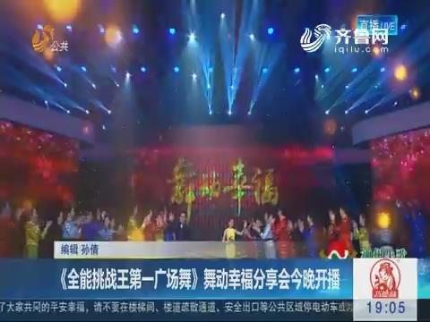 《全能挑战王第一广场舞》舞动幸福分享会2月9日晚开播