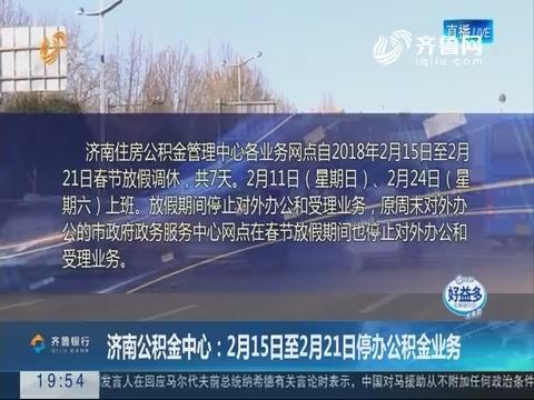 【直通17市】济南公积金中心:2月15日至2月21日停办公积金业务
