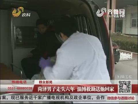 【群众新闻】菏泽男子走失六年 淄博救助送他回家