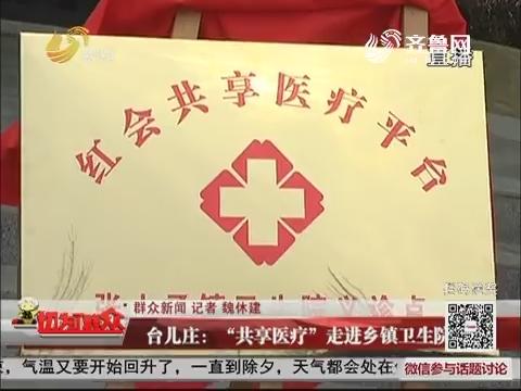 """【群众新闻】台儿庄:""""共享医疗""""走进乡镇卫生院"""