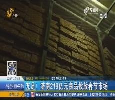 充足!济南219亿元商品投入春节市场