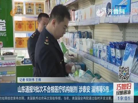 山东通报9批次不合格医疗机构制剂 涉泰安 淄博等5市