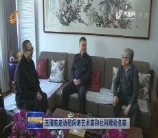 王清宪走访慰问老艺术家和社科理论名家