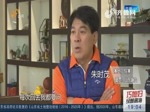 【山东名人说山东】朱时茂:我为我是山东人而自豪
