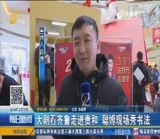 济南:大剧看齐鲁走进贵和 聪博现场秀书法