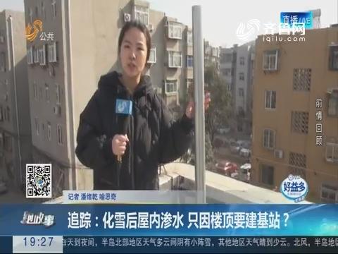 【跑政事】追踪:化雪后屋内渗水 只因楼顶要建基站?