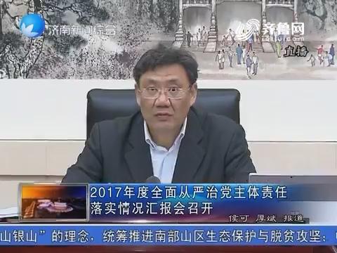 2017年度全面从严治党主体责任落实情况汇报会召开