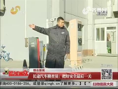 【群众新闻】长途汽车稽查员:把好安全最后一关