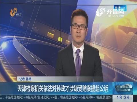 天津检察机关依法对孙政才涉嫌受贿案提起公诉